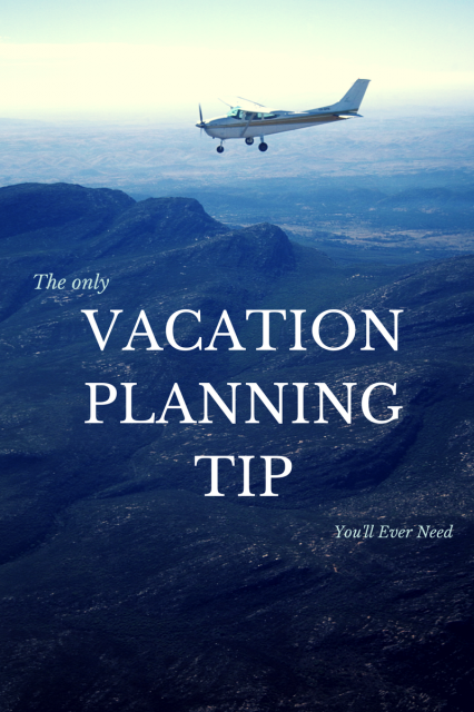The Only Vacation Planning Tip You'll Ever Need